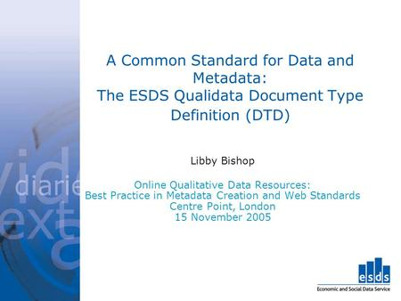 A Common Standard for Data and Metadata: The ESDS Qualidata Document Type Definition (DTD) Libby Bishop Online Qualitative Data Resources: Best Practice.