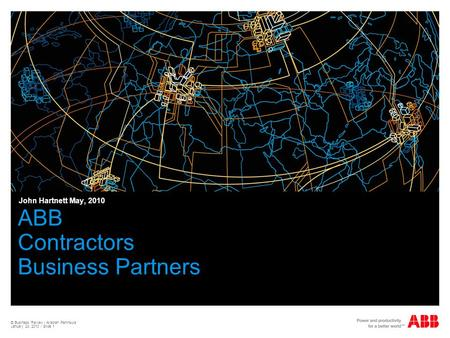 © Business Review - Arabian Peninsula January 24, 2010 / Slide 1 ABB Contractors Business Partners John Hartnett May, 2010.