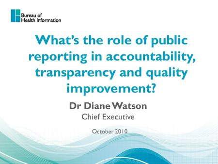What's the role of public reporting in accountability, transparency and quality improvement? Dr Diane Watson Chief Executive October 2010.
