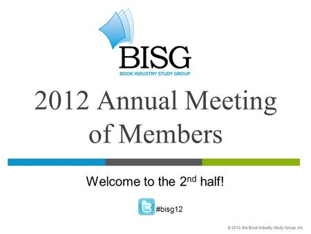 2012 Annual Meeting of Members Welcome to the 2 nd half! #bisg12 © 2012, the Book Industry Study Group, Inc.