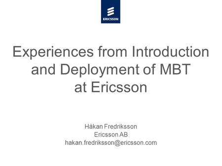 Slide title minimum 48 pt Slide subtitle minimum 30 pt Experiences from Introduction and Deployment of MBT at Ericsson Håkan Fredriksson Ericsson AB