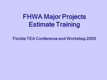 FHWA Major Projects Estimate Training Florida TEA Conference and Workshop 2005.