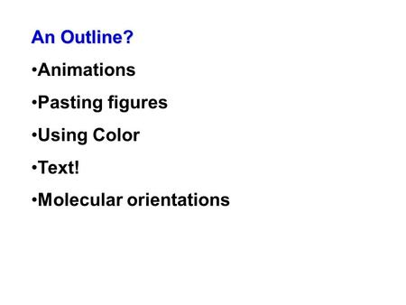 An Outline? Animations Pasting figures Using Color Text! Molecular orientations.