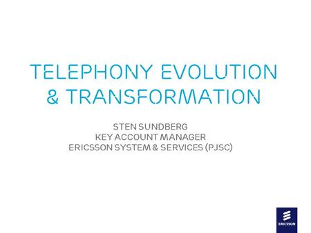 Slide title In CAPITALS 44 pt Slide subtitle 20 pt Telephony Evolution & Transformation Sten SundberG Key Account Manager Ericsson System & services (PJSC)
