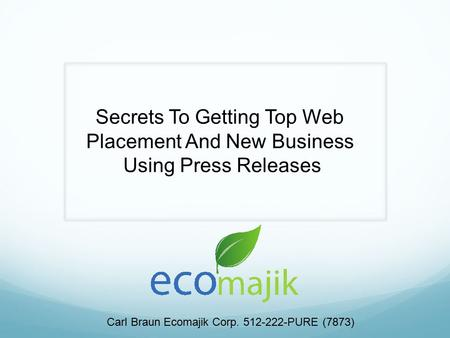 Secrets To Getting Top Web Placement And New Business Using Press Releases Carl Braun Ecomajik Corp. 512-222-PURE (7873)