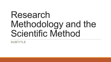 <strong>Research</strong> Methodology and the Scientific <strong>Method</strong> SUBTITLE.