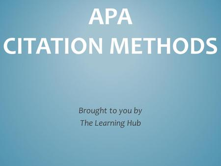 APA CITATION METHODS Brought to you by The Learning Hub.