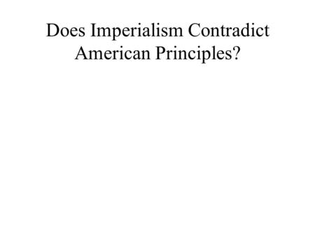 Does Imperialism Contradict American Principles?.