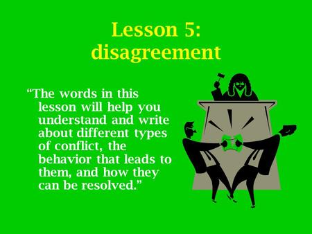 "Lesson 5: disagreement ""The words in this lesson will help you understand and write about different types of conflict, the behavior that leads to them,"