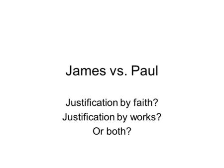 James vs. Paul Justification by faith? Justification by works? Or both?