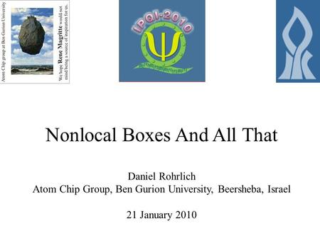 Nonlocal Boxes And All That Daniel Rohrlich Atom Chip Group, Ben Gurion University, Beersheba, Israel 21 January 2010.