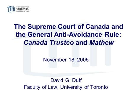 The Supreme Court of Canada and the General Anti-Avoidance Rule: Canada Trustco and Mathew November 18, 2005 David G. Duff Faculty of Law, University of.