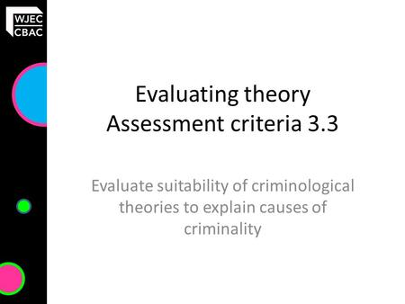 Evaluating theory Assessment criteria 3.3 Evaluate suitability of criminological theories to explain causes of criminality.