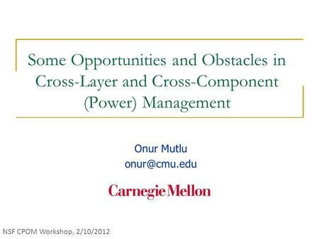 Some Opportunities and Obstacles in Cross-Layer and Cross-Component (Power) Management Onur Mutlu NSF CPOM Workshop, 2/10/2012.