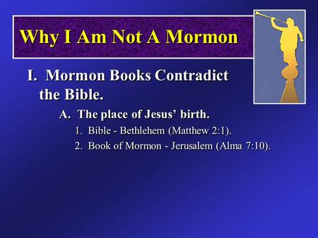 Why I Am Not A Mormon I. Mormon Books Contradict the Bible. A. The place of Jesus' birth. 1. Bible - Bethlehem (Matthew 2:1). 2. Book of Mormon - Jerusalem.