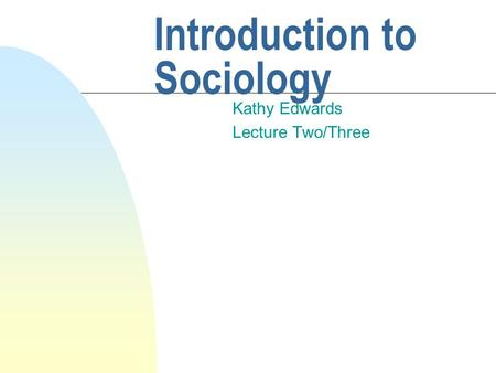 Introduction to Sociology Kathy Edwards Lecture Two/Three.