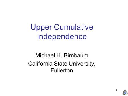 1 Upper Cumulative Independence Michael H. Birnbaum California State University, Fullerton.