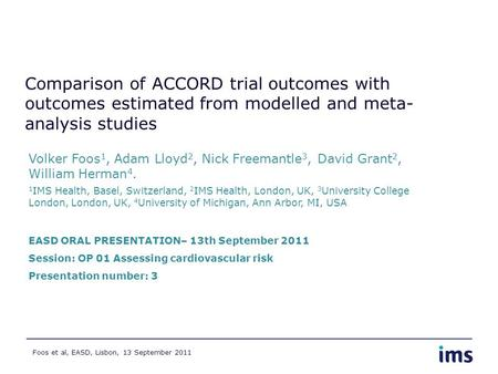 Foos et al, EASD, Lisbon, 13 September 2011 Comparison of ACCORD trial outcomes with outcomes estimated from modelled and meta- analysis studies Volker.