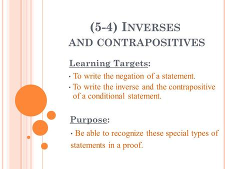 (5-4) I NVERSES AND CONTRAPOSITIVES Learning Targets: To write the negation of a statement. To write the inverse and the contrapositive of a conditional.