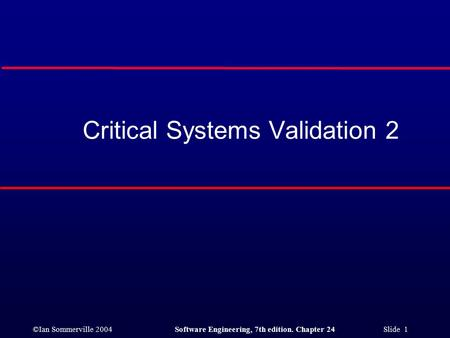 ©Ian Sommerville 2004Software Engineering, 7th edition. Chapter 24 Slide 1 Critical Systems Validation 2.