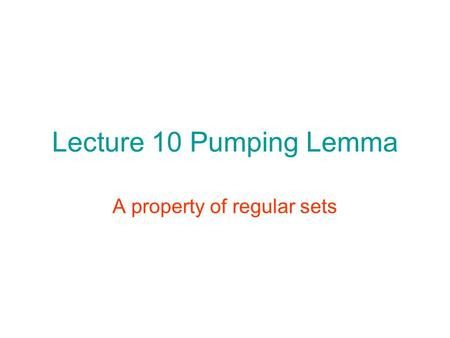 Lecture 10 Pumping Lemma A property of regular sets.