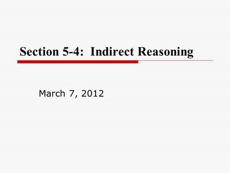 Section 5-4: Indirect Reasoning March 7, 2012. Warm-up Warm-up: Practice 5-3: p. 58, 1-13.