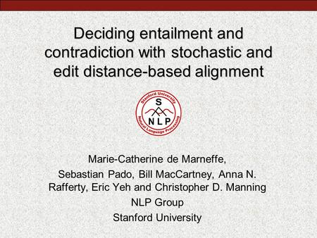 Deciding entailment and contradiction with stochastic and edit distance-based alignment Marie-Catherine de Marneffe, Sebastian Pado, Bill MacCartney, Anna.