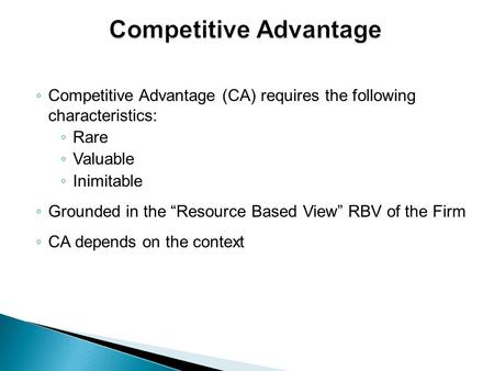 "◦ Competitive Advantage (CA) requires the following characteristics: ◦ Rare ◦ Valuable ◦ Inimitable ◦ Grounded in the ""Resource Based View"" RBV of the."