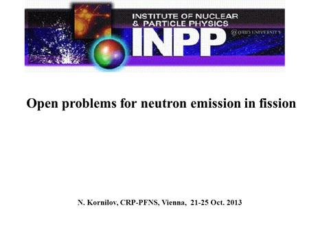 N. Kornilov, CRP-PFNS, Vienna, 21-25 Oct. 2013 Open problems for neutron emission in fission.