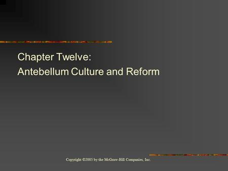 Copyright ©2005 by the McGraw-Hill Companies, Inc. Chapter Twelve: Antebellum Culture and Reform.