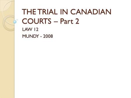 THE TRIAL IN CANADIAN COURTS – Part 2 LAW 12 MUNDY - 2008.