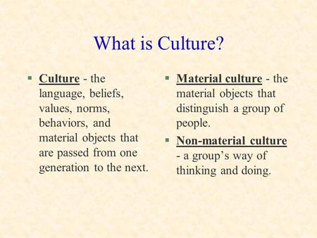 What is Culture? Culture - the language, beliefs, values, norms, behaviors, and material objects that are passed from one generation to the next. Material.