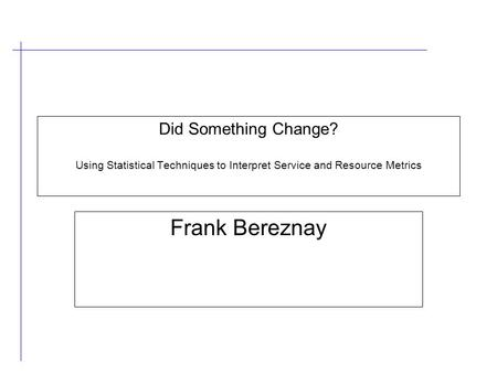 Did Something Change? Using Statistical Techniques to Interpret Service and Resource Metrics Frank Bereznay.