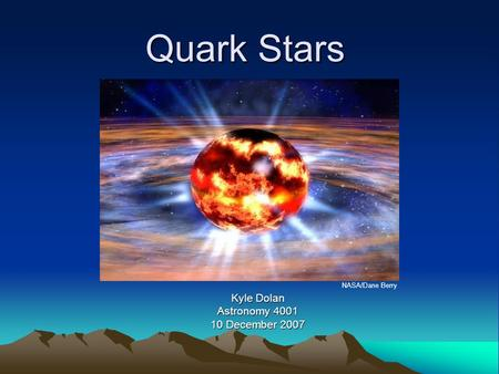 Quark Stars Kyle Dolan Astronomy 4001 10 December 2007 NASA/Dane Berry.