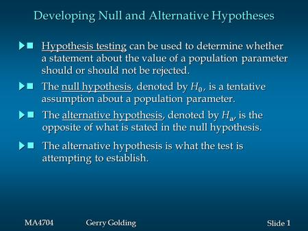 1 1 Slide MA4704Gerry Golding Developing Null and Alternative Hypotheses Hypothesis testing can be used to determine whether Hypothesis testing can be.