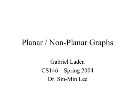 Planar / Non-Planar Graphs Gabriel Laden CS146 – Spring 2004 Dr. Sin-Min Lee.