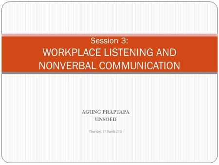 AGUNG PRAPTAPA UNSOED Thursday, 17 March 2011 Session 3: WORKPLACE LISTENING AND NONVERBAL COMMUNICATION.