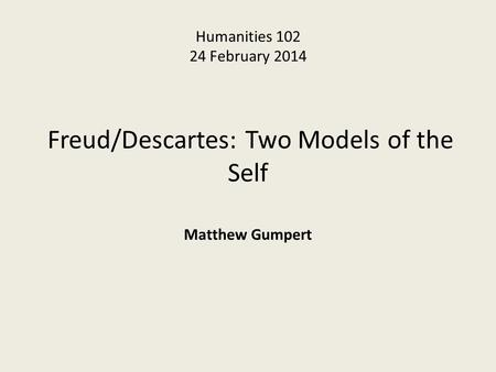 Humanities 102 24 February 2014 Freud/Descartes: Two Models of the Self Matthew Gumpert.