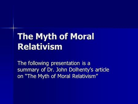 "The Myth of Moral Relativism The following presentation is a summary of Dr. John Dolhenty's article on ""The Myth of Moral Relativism"""