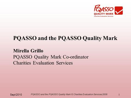 Sept 2010 PQASSO and the PQASSO Quality Mark © Charities Evaluation Services 2008 1 PQASSO and the PQASSO Quality Mark Mirella Grillo PQASSO Quality Mark.