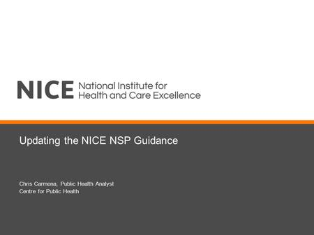 Updating the NICE NSP Guidance Chris Carmona, Public Health Analyst Centre for Public Health.