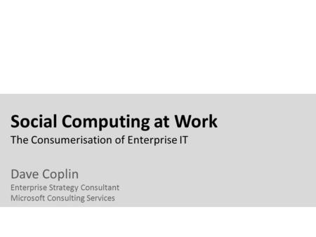 Social Computing at Work The Consumerisation of Enterprise IT Dave Coplin Enterprise Strategy Consultant Microsoft Consulting Services.