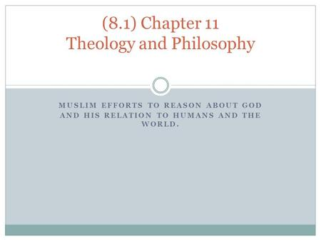 MUSLIM EFFORTS TO REASON ABOUT GOD AND HIS RELATION TO HUMANS AND THE WORLD. (8.1) Chapter 11 Theology and Philosophy.