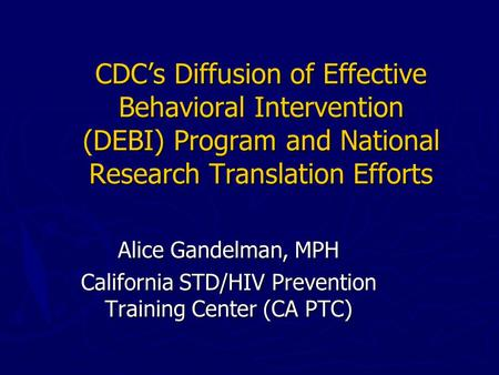 CDC's Diffusion of Effective Behavioral Intervention (DEBI) Program and National Research Translation Efforts Alice Gandelman, MPH California STD/HIV Prevention.