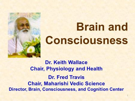 1 Brain and Consciousness Dr. Keith Wallace Chair, Physiology and Health Dr. Fred Travis Chair, Maharishi Vedic Science Director, Brain, Consciousness,