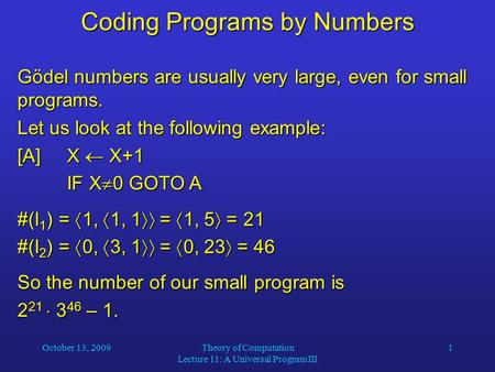 October 13, 2009Theory of Computation Lecture 11: A Universal Program III 1 Coding Programs by Numbers Gödel numbers are usually very large, even for small.