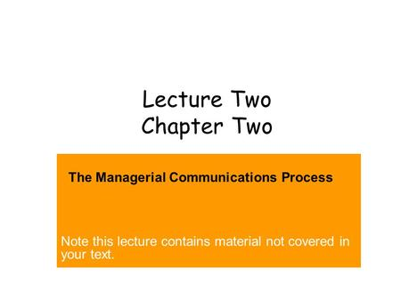Lecture Two Chapter Two The Managerial Communications Process Note this lecture contains material not covered in your text.