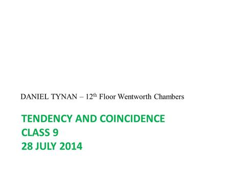 TENDENCY AND COINCIDENCE CLASS 9 28 JULY 2014 DANIEL TYNAN – 12 th Floor Wentworth Chambers.