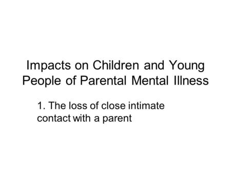 Impacts on Children and Young People of Parental Mental Illness 1. The loss of close intimate contact with a parent.