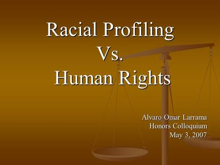 Racial Profiling Vs. Human Rights Human Rights Alvaro Omar Larrama Honors Colloquium May 3, 2007.